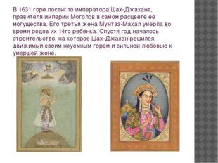 В 1631 горе постигло императора Шах-Джахана, правителя империи Моголов в само