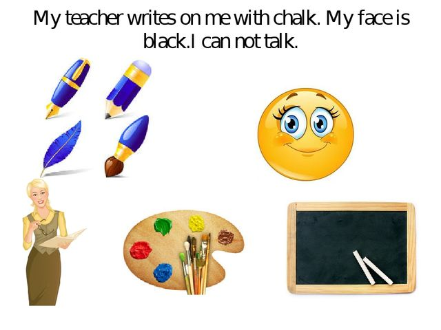 My teacher writes on me with chalk. My face is black.I can not talk.