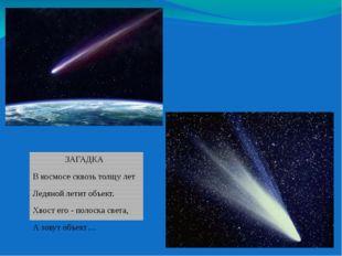 ЗАГАДКА В космосе сквозь толщу лет Ледяной летит объект. Хвост его - полоска