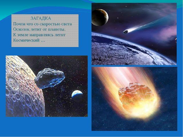 ЗАГАДКА Почти что со скоростью света Осколок летит от планеты. К земле напра...