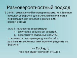 Разновероятностный подход В 1948 г. американский инженер и математик К Шеннон