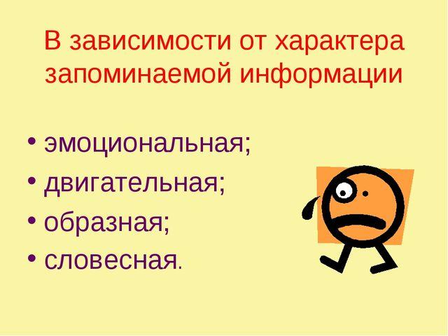 В зависимости от характера запоминаемой информации эмоциональная; двигательна...