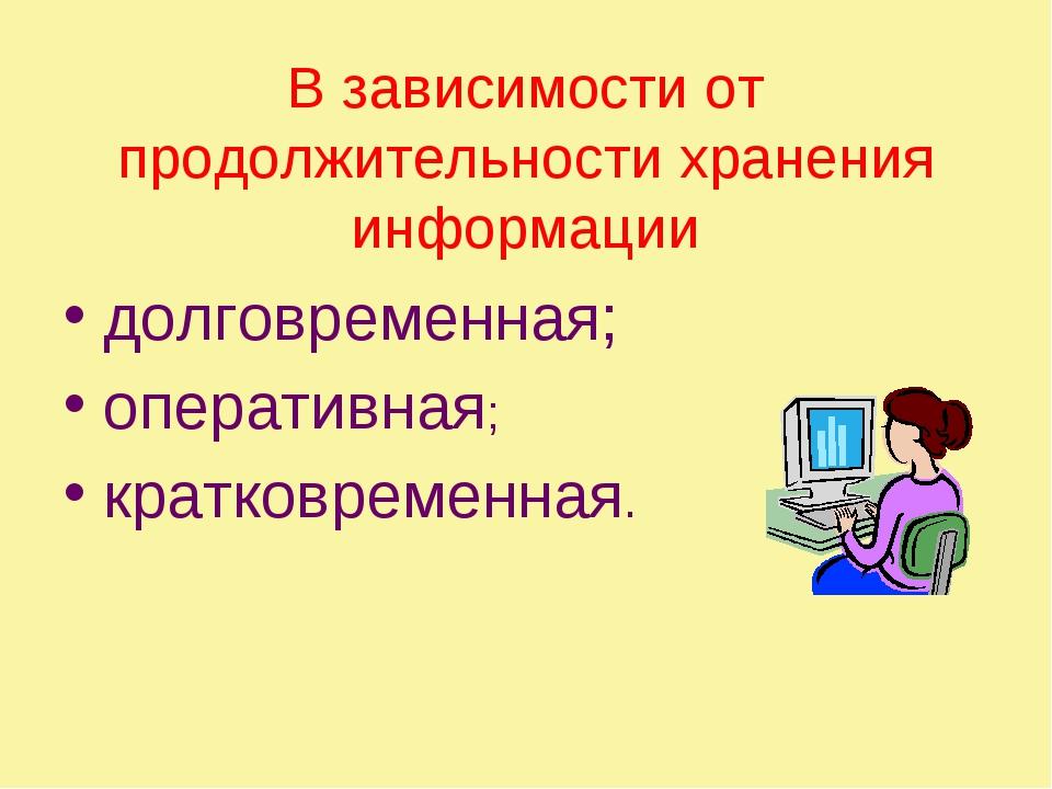 В зависимости от продолжительности хранения информации долговременная; операт...