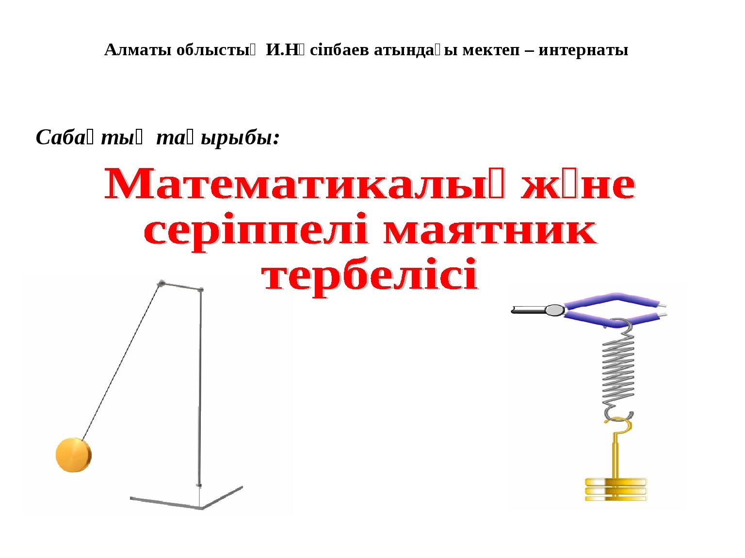 Алматы облыстық И.Нүсіпбаев атындағы мектеп – интернаты Сабақтың тақырыбы: