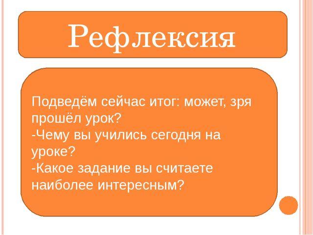 Рефлексия Подведём сейчас итог: может, зря прошёл урок? -Чему вы учились сего...