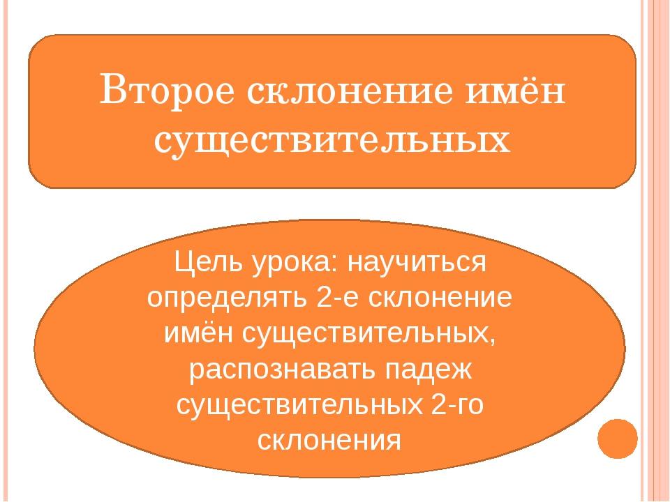 Второе склонение имён существительных Цель урока: научиться определять 2-е ск...