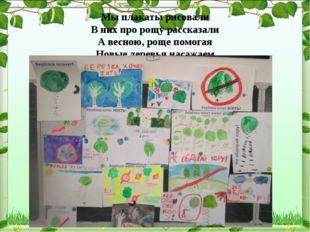 Мы плакаты рисовали В них про рощу рассказали А весною, роще помогая Новые д
