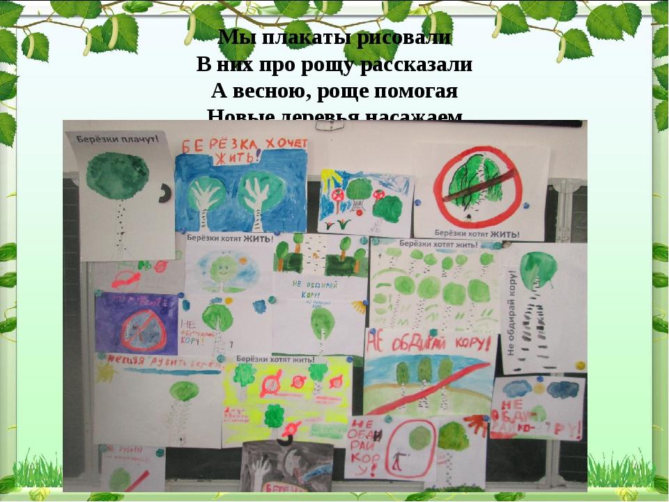Мы плакаты рисовали В них про рощу рассказали А весною, роще помогая Новые д...