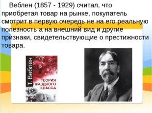 Веблен (1857 - 1929) считал, что приобретая товар на рынке, покупатель смотр
