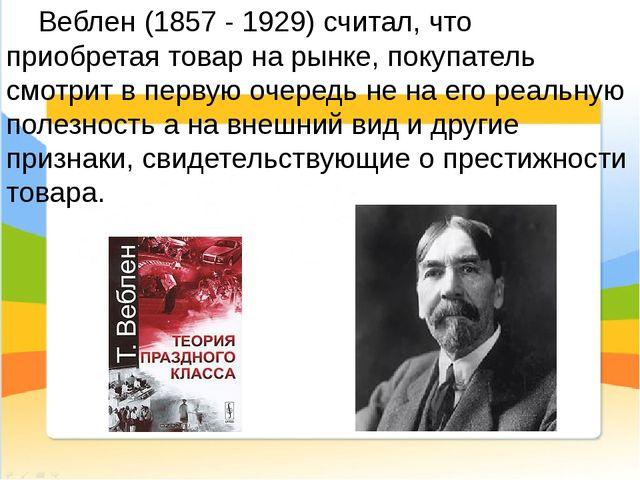 Веблен (1857 - 1929) считал, что приобретая товар на рынке, покупатель смотр...
