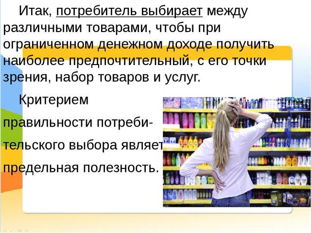 Итак, потребитель выбирает между различными товарами, чтобы при ограниченном...