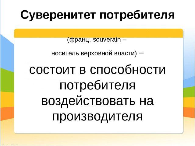 Суверенитет потребителя (франц. souverain – носитель верховной власти) – сост...