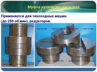 Применяется для тихоходных машин (до 250 об\мин), редукторов. Муфта кулачков