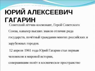 ЮРИЙ АЛЕКСЕЕВИЧ ГАГАРИН Советский лётчик-космонавт,Герой Советского Союза, к
