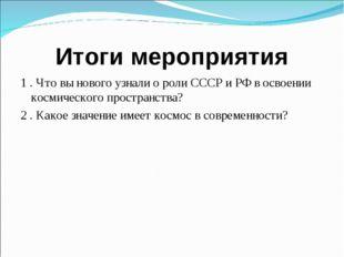 Итоги мероприятия 1 . Что вы нового узнали о роли СССР и РФ в освоении космич