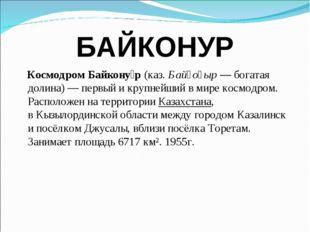 БАЙКОНУР Космодром Байкону́р(каз.Байқоңыр— богатая долина)— первый и круп