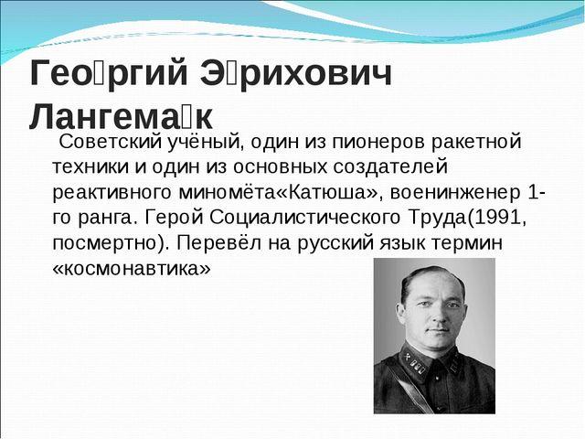 Гео́ргий Э́рихович Лангема́к Советскийучёный, один из пионеровракетной тех...