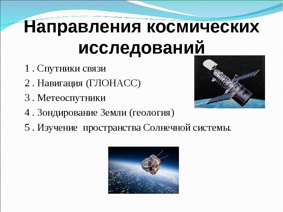 Направления космических исследований 1 . Спутники связи 2 . Навигация (ГЛОНАС...