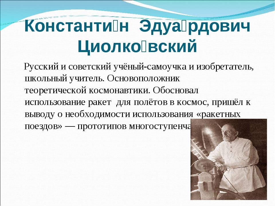 Константи́н Эдуа́рдович Циолко́вский Русский и советский учёный-самоучка и из...