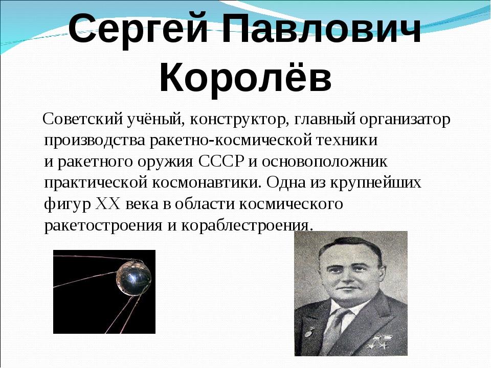Сергей Павлович Королёв Советский учёный, конструктор, главный организатор пр...