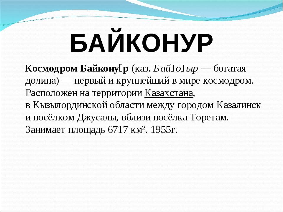 БАЙКОНУР Космодром Байкону́р(каз.Байқоңыр— богатая долина)— первый и круп...