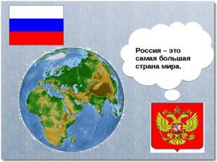 Россия – это самая большая страна мира.