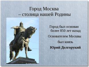 Город Москва – столица нашей Родины Город был основан более 850 лет назад Осн