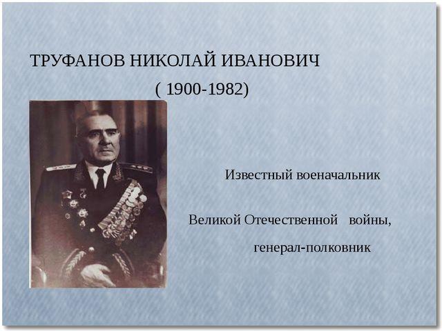 ТРУФАНОВ НИКОЛАЙ ИВАНОВИЧ ( 1900-1982) Известный военачальник Великой Отечест...
