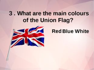 3 . What are the main colours of the Union Flag? Red Blue White