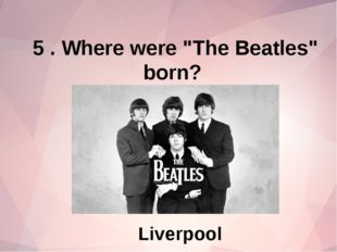 """5 . Where were """"The Beatles"""" born? Liverpool"""