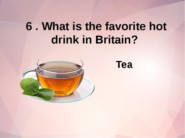 6 . What is the favorite hot drink in Britain? Tea