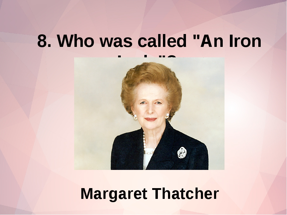 """8. Who was called """"An Iron Lady""""? Margaret Thatcher"""