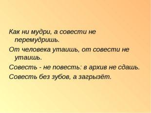 Как ни мудри, а совести не перемудришь. От человека утаишь, от совести не ута