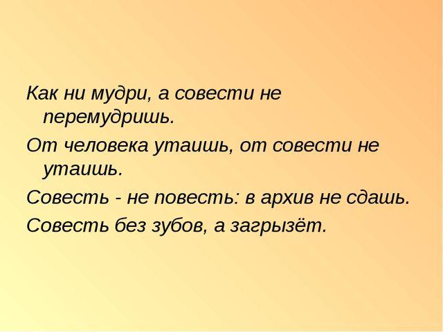 Как ни мудри, а совести не перемудришь. От человека утаишь, от совести не ута...