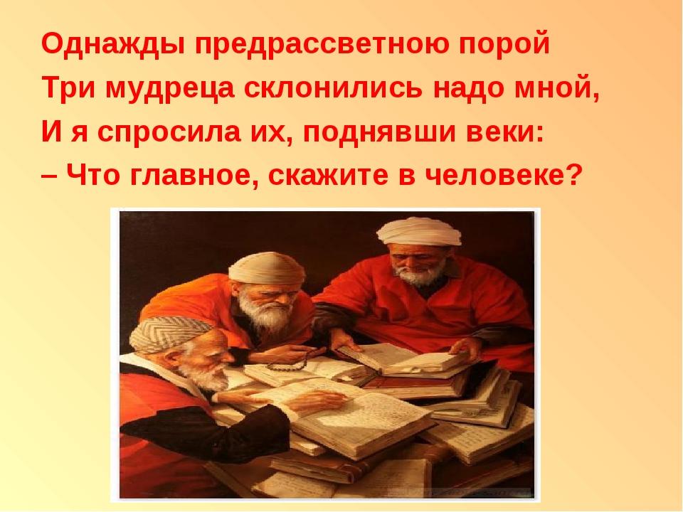 Однажды предрассветною порой Три мудреца склонились надо мной, И я спросила и...