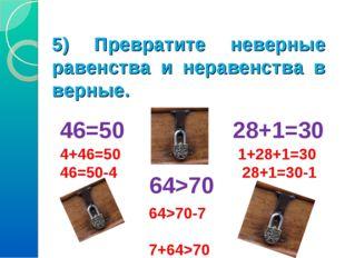 5) Превратите неверные равенства и неравенства в верные. 46=50 28+1=30 64>70