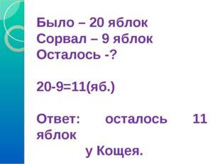 Было – 20 яблок Сорвал – 9 яблок Осталось -? 20-9=11(яб.) Ответ: осталось 11