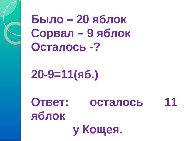 Было – 20 яблок Сорвал – 9 яблок Осталось -? 20-9=11(яб.) Ответ: осталось 11...