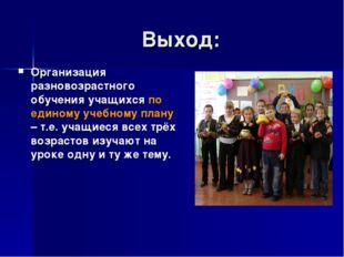 Выход: Организация разновозрастного обучения учащихся по единому учебному пла