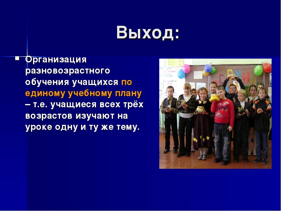 Выход: Организация разновозрастного обучения учащихся по единому учебному пла...