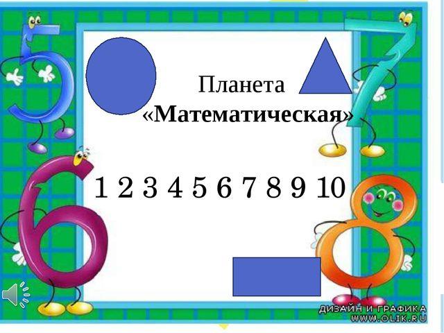 Планета «Математическая» 1 2 3 4 5 6 7 8 9 10