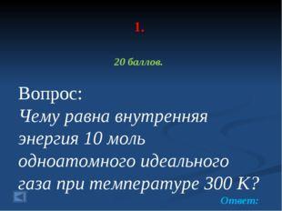 1. 20 баллов. Вопрос: Чему равна внутренняя энергия 10 моль одноатомного идеа