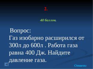 2. 40 баллов. Вопрос: Газ изобарно расширился от 300л до 600л . Работа газа р