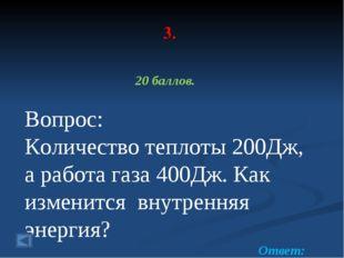 3. 20 баллов. Вопрос: Количество теплоты 200Дж, а работа газа 400Дж. Как изме