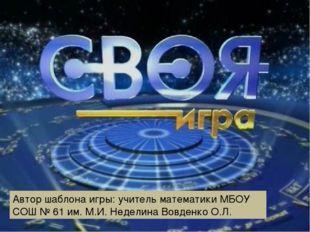 Автор шаблона игры: учитель математики МБОУ СОШ № 61 им. М.И. Неделина Вовде