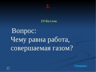 2. 10 баллов. Вопрос: Чему равна работа, совершаемая газом? Ответ: