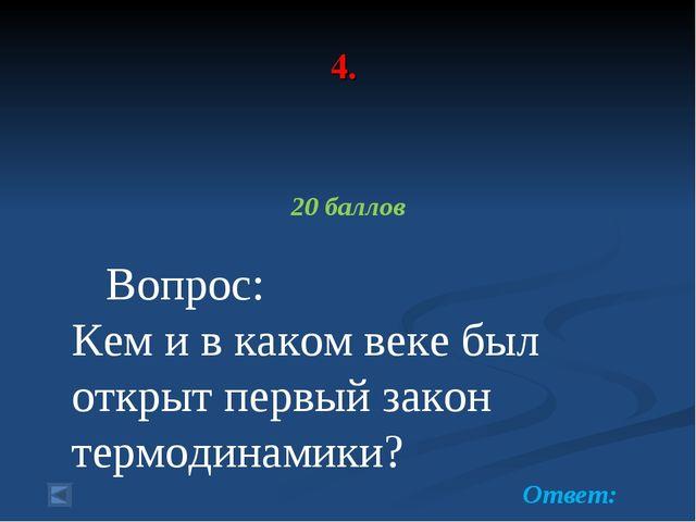 4. 20 баллов Вопрос: Кем и в каком веке был открыт первый закон термодинамики...