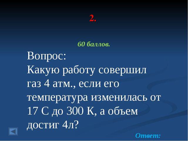 2. 60 баллов. Вопрос: Какую работу совершил газ 4 атм., если его температура...