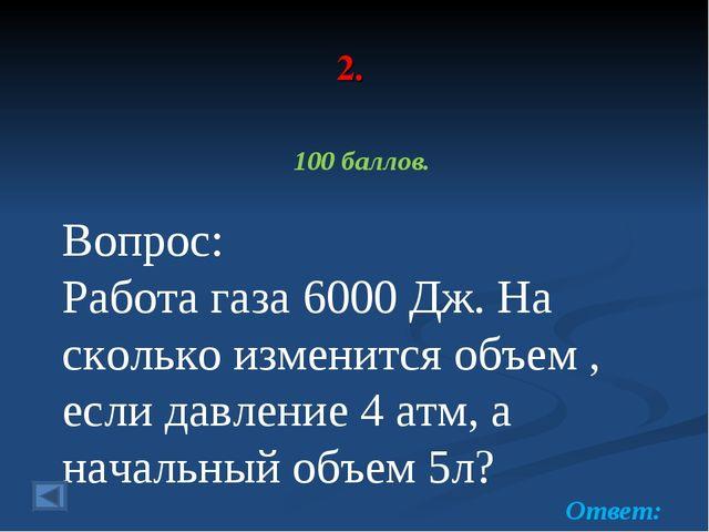 2. 100 баллов. Вопрос: Работа газа 6000 Дж. На сколько изменится объем , если...