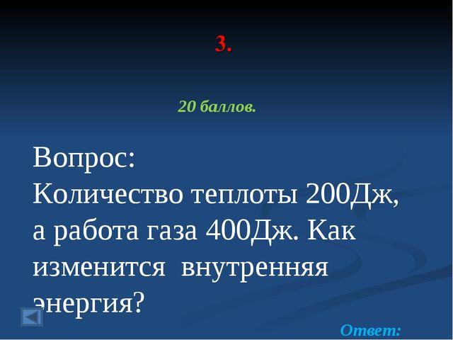 3. 20 баллов. Вопрос: Количество теплоты 200Дж, а работа газа 400Дж. Как изме...